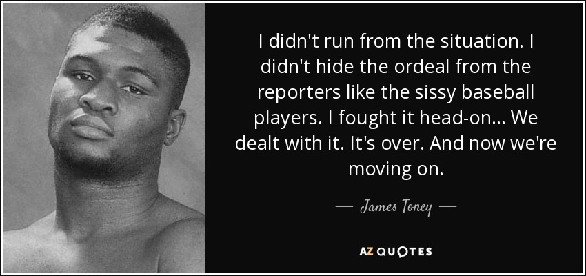 I didn't run from the situation. I didn't hide the ordeal from the reporters like the sissy baseball players. I fought it head-on... We dealt with it. It's over. And now we're moving on. - James Toney