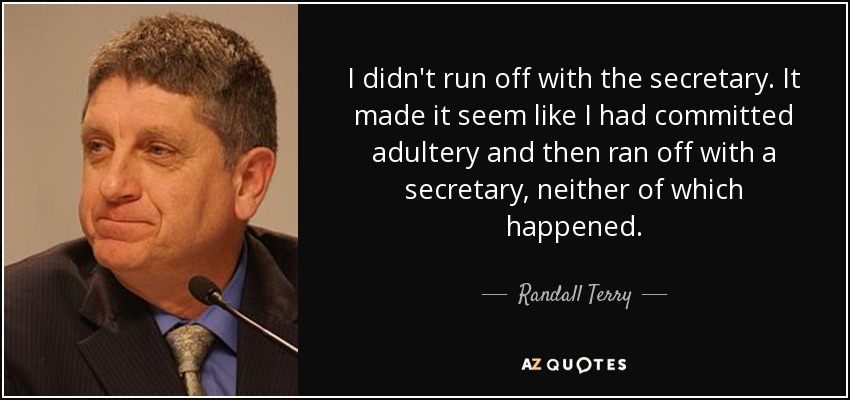 I didn't run off with the secretary. It made it seem like I had committed adultery and then ran off with a secretary, neither of which happened. - Randall Terry