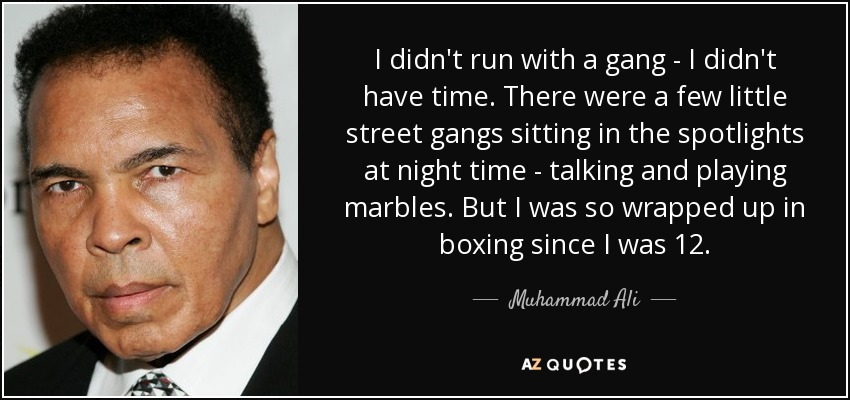 I didn't run with a gang - I didn't have time. There were a few little street gangs sitting in the spotlights at night time - talking and playing marbles. But I was so wrapped up in boxing since I was 12. - Muhammad Ali