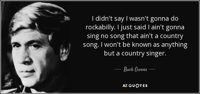 I didn't say I wasn't gonna do rockabilly. I just said I ain't gonna sing no song that ain't a country song. I won't be known as anything but a country singer. - Buck Owens