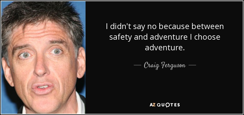 I didn't say no because between safety and adventure I choose adventure. - Craig Ferguson