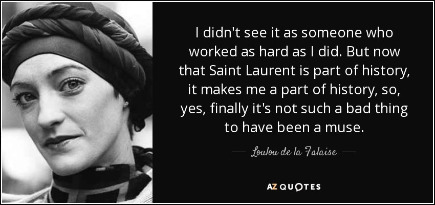 I didn't see it as someone who worked as hard as I did. But now that Saint Laurent is part of history, it makes me a part of history, so, yes, finally it's not such a bad thing to have been a muse. - Loulou de la Falaise