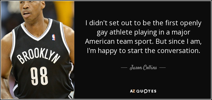 I didn't set out to be the first openly gay athlete playing in a major American team sport. But since I am, I'm happy to start the conversation. - Jason Collins