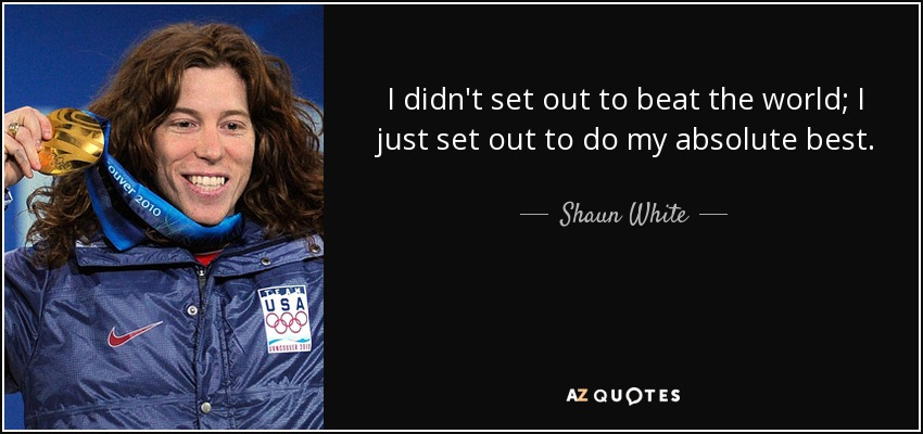 I didn't set out to beat the world; I just set out to do my absolute best. - Shaun White