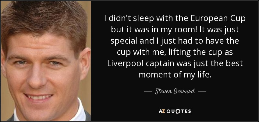 I didn't sleep with the European Cup but it was in my room! It was just special and I just had to have the cup with me, lifting the cup as Liverpool captain was just the best moment of my life. - Steven Gerrard