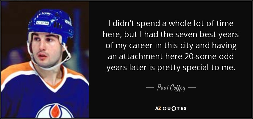 I didn't spend a whole lot of time here, but I had the seven best years of my career in this city and having an attachment here 20-some odd years later is pretty special to me. - Paul Coffey