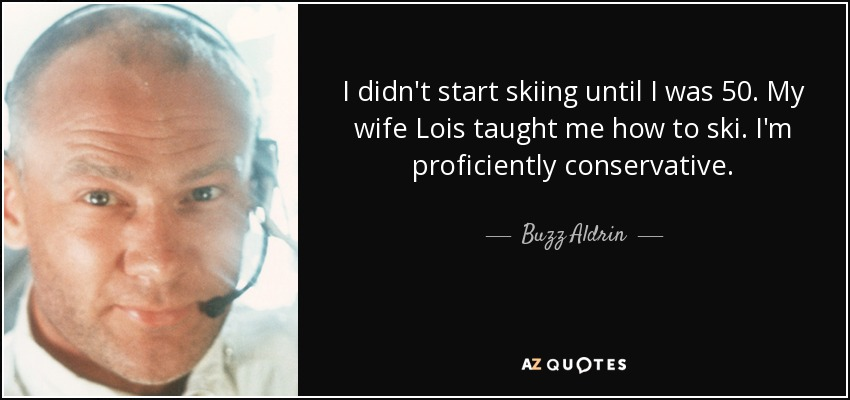 I didn't start skiing until I was 50. My wife Lois taught me how to ski. I'm proficiently conservative. - Buzz Aldrin