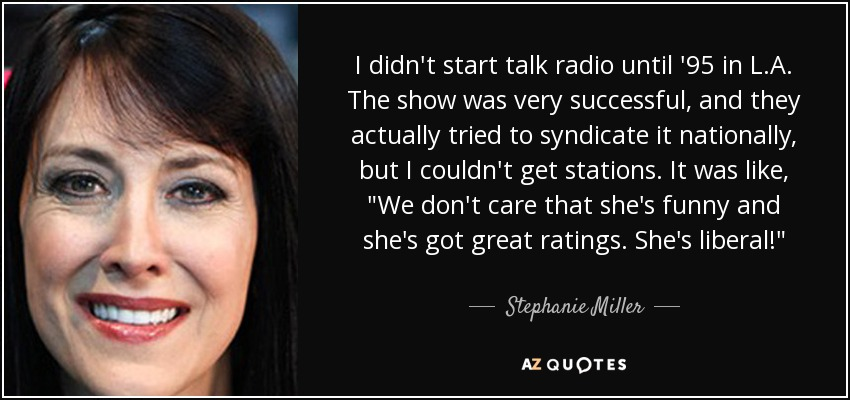 I didn't start talk radio until '95 in L.A. The show was very successful, and they actually tried to syndicate it nationally, but I couldn't get stations. It was like,