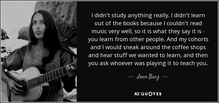 I didn't study anything really. I didn't learn out of the books because I couldn't read music very well, so it is what they say it is - you learn from other people. And my cohorts and I would sneak around the coffee shops and hear stuff we wanted to learn, and then you ask whoever was playing it to teach you. - Joan Baez