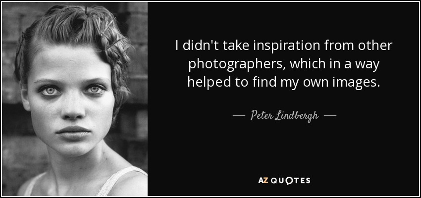 I didn't take inspiration from other photographers, which in a way helped to find my own images. - Peter Lindbergh