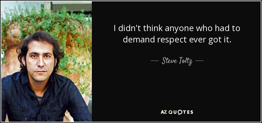 I didn't think anyone who had to demand respect ever got it. - Steve Toltz