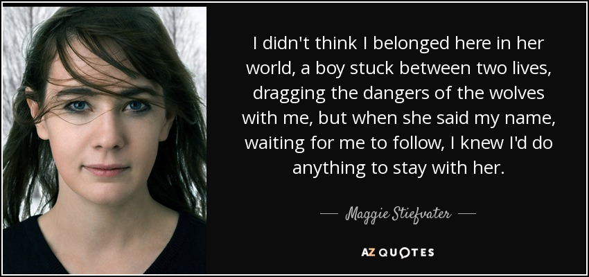 I didn't think I belonged here in her world, a boy stuck between two lives, dragging the dangers of the wolves with me, but when she said my name, waiting for me to follow, I knew I'd do anything to stay with her. - Maggie Stiefvater