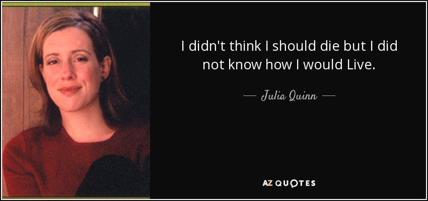 I didn't think I should die but I did not know how I would Live. - Julia Quinn