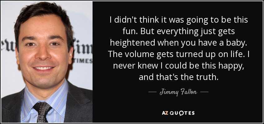 I didn't think it was going to be this fun. But everything just gets heightened when you have a baby. The volume gets turned up on life. I never knew I could be this happy, and that's the truth. - Jimmy Fallon