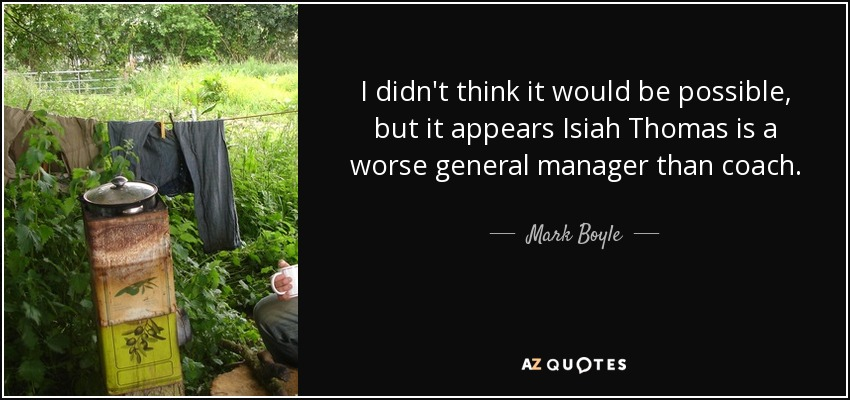 I didn't think it would be possible, but it appears Isiah Thomas is a worse general manager than coach. - Mark Boyle