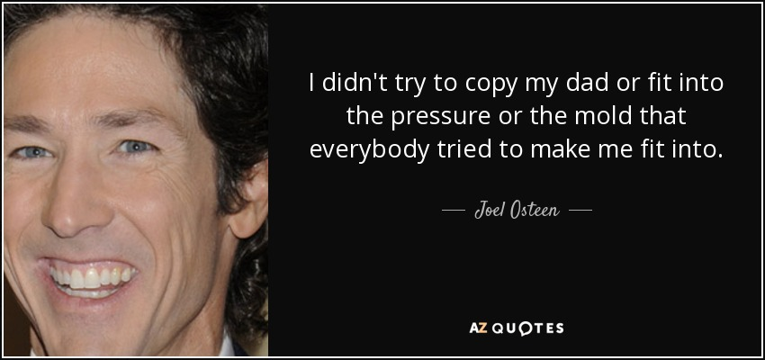 I didn't try to copy my dad or fit into the pressure or the mold that everybody tried to make me fit into. - Joel Osteen