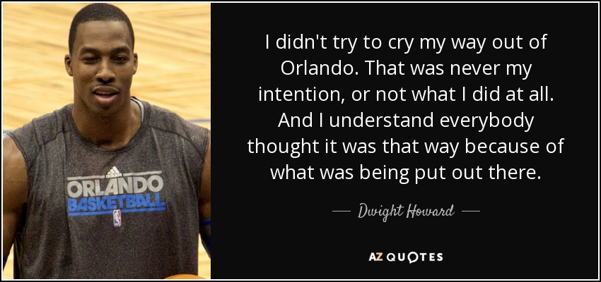I didn't try to cry my way out of Orlando. That was never my intention, or not what I did at all. And I understand everybody thought it was that way because of what was being put out there. - Dwight Howard