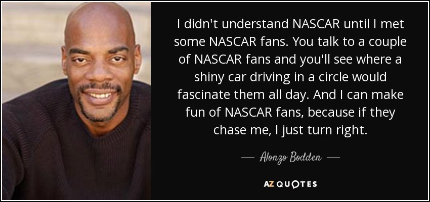 I didn't understand NASCAR until I met some NASCAR fans. You talk to a couple of NASCAR fans and you'll see where a shiny car driving in a circle would fascinate them all day. And I can make fun of NASCAR fans, because if they chase me, I just turn right. - Alonzo Bodden