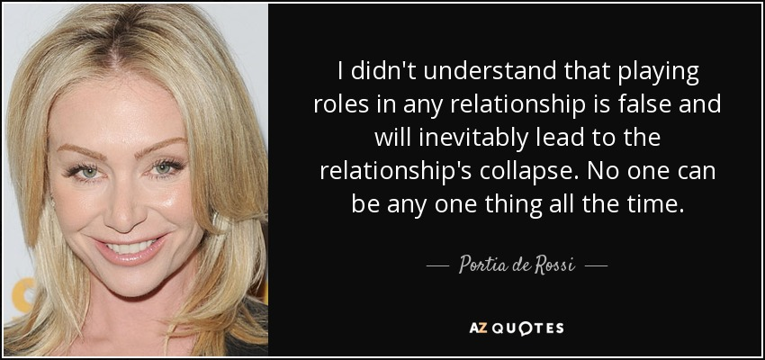 I didn't understand that playing roles in any relationship is false and will inevitably lead to the relationship's collapse. No one can be any one thing all the time. - Portia de Rossi