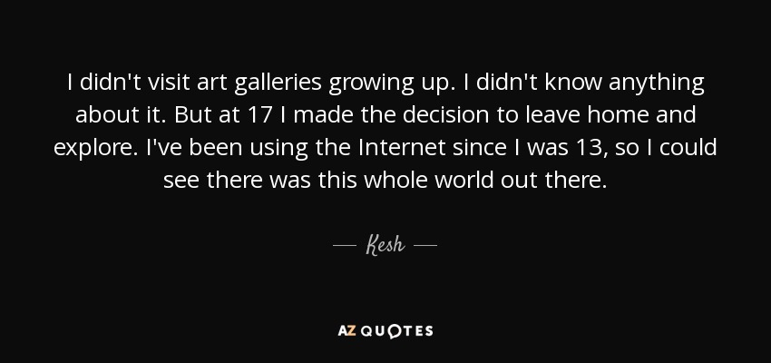 I didn't visit art galleries growing up. I didn't know anything about it. But at 17 I made the decision to leave home and explore. I've been using the Internet since I was 13, so I could see there was this whole world out there. - Kesh
