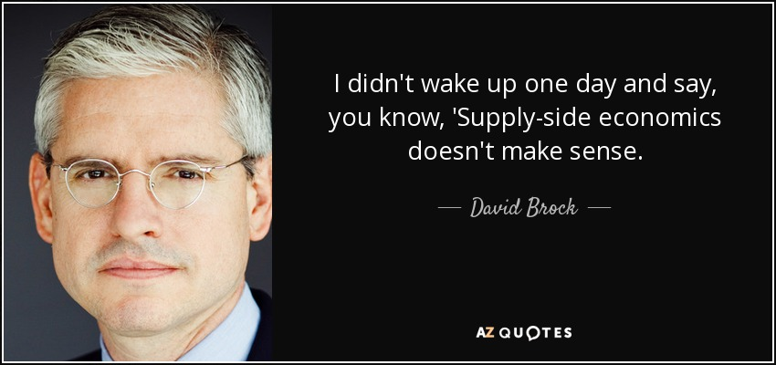 I didn't wake up one day and say, you know, 'Supply-side economics doesn't make sense. - David Brock
