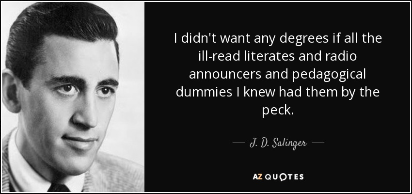 I didn't want any degrees if all the ill-read literates and radio announcers and pedagogical dummies I knew had them by the peck. - J. D. Salinger