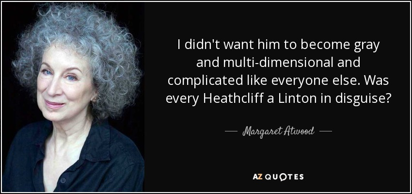 I didn't want him to become gray and multi-dimensional and complicated like everyone else. Was every Heathcliff a Linton in disguise? - Margaret Atwood
