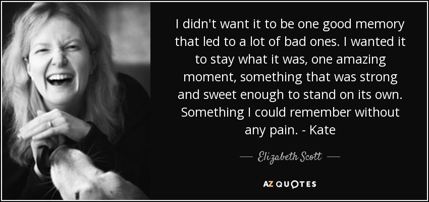 I didn't want it to be one good memory that led to a lot of bad ones. I wanted it to stay what it was, one amazing moment, something that was strong and sweet enough to stand on its own. Something I could remember without any pain. - Kate - Elizabeth Scott