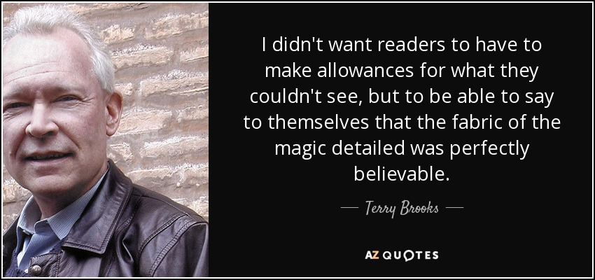 I didn't want readers to have to make allowances for what they couldn't see, but to be able to say to themselves that the fabric of the magic detailed was perfectly believable. - Terry Brooks