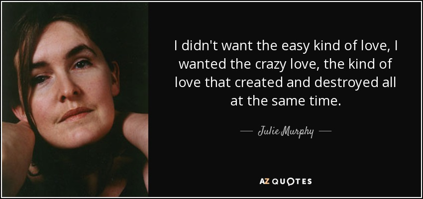 I didn't want the easy kind of love, I wanted the crazy love, the kind of love that created and destroyed all at the same time. - Julie Murphy