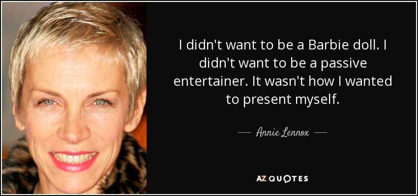 I didn't want to be a Barbie doll. I didn't want to be a passive entertainer. It wasn't how I wanted to present myself. - Annie Lennox