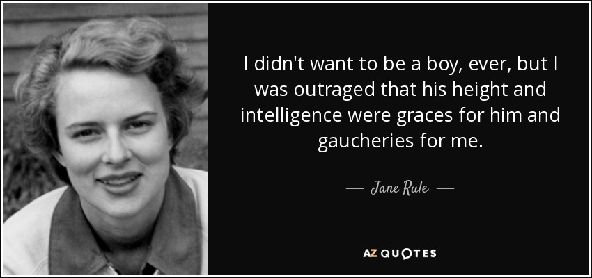 I didn't want to be a boy, ever, but I was outraged that his height and intelligence were graces for him and gaucheries for me. - Jane Rule
