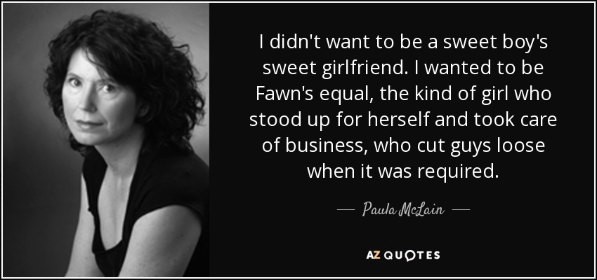 I didn't want to be a sweet boy's sweet girlfriend. I wanted to be Fawn's equal, the kind of girl who stood up for herself and took care of business, who cut guys loose when it was required. - Paula McLain