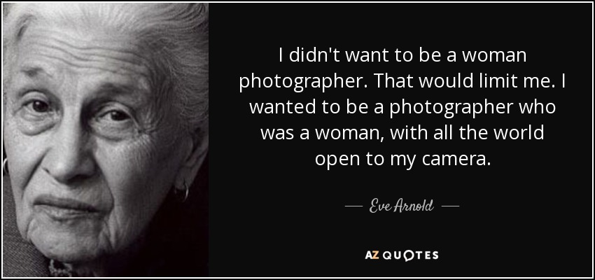 I didn't want to be a woman photographer. That would limit me. I wanted to be a photographer who was a woman, with all the world open to my camera. - Eve Arnold