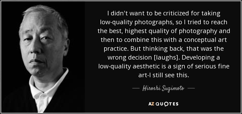I didn't want to be criticized for taking low-quality photographs, so I tried to reach the best, highest quality of photography and then to combine this with a conceptual art practice. But thinking back, that was the wrong decision [laughs]. Developing a low-quality aesthetic is a sign of serious fine art-I still see this. - Hiroshi Sugimoto