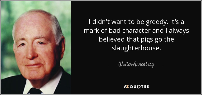 I didn't want to be greedy. It's a mark of bad character and I always believed that pigs go the slaughterhouse. - Walter Annenberg