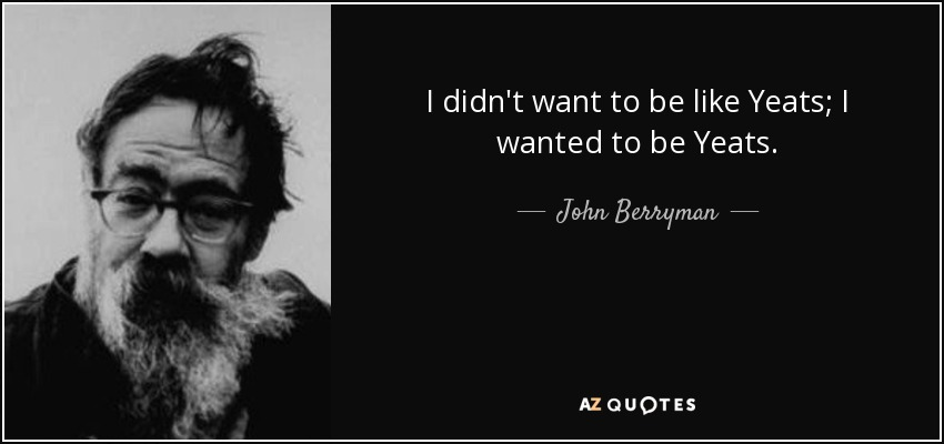 I didn't want to be like Yeats; I wanted to be Yeats. - John Berryman