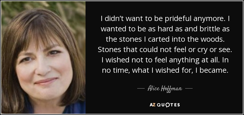 I didn't want to be prideful anymore. I wanted to be as hard as and brittle as the stones I carted into the woods. Stones that could not feel or cry or see. I wished not to feel anything at all. In no time, what I wished for, I became. - Alice Hoffman