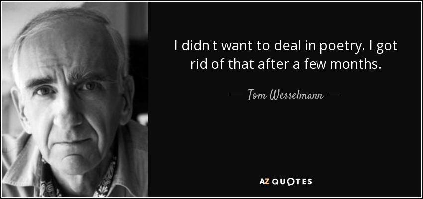I didn't want to deal in poetry. I got rid of that after a few months. - Tom Wesselmann
