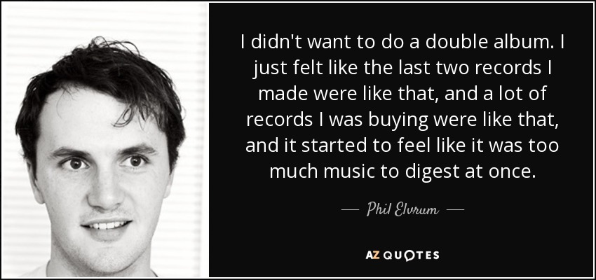 I didn't want to do a double album. I just felt like the last two records I made were like that, and a lot of records I was buying were like that, and it started to feel like it was too much music to digest at once. - Phil Elvrum