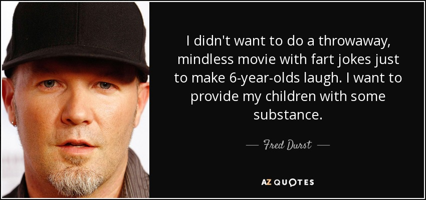 I didn't want to do a throwaway, mindless movie with fart jokes just to make 6-year-olds laugh. I want to provide my children with some substance. - Fred Durst