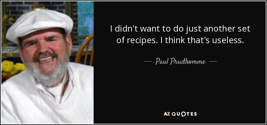 I didn't want to do just another set of recipes. I think that's useless. - Paul Prudhomme