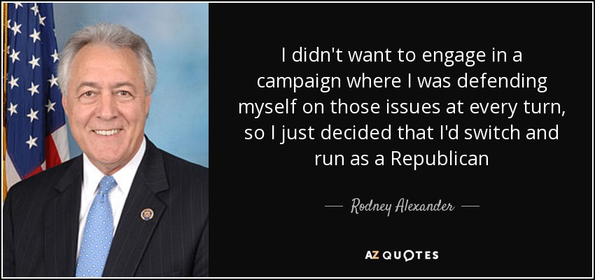 I didn't want to engage in a campaign where I was defending myself on those issues at every turn, so I just decided that I'd switch and run as a Republican - Rodney Alexander