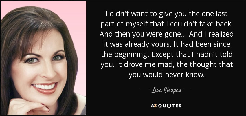 I didn't want to give you the one last part of myself that I couldn't take back. And then you were gone... And I realized it was already yours. It had been since the beginning. Except that I hadn't told you. It drove me mad, the thought that you would never know. - Lisa Kleypas