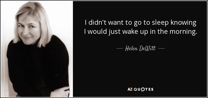 I didn't want to go to sleep knowing I would just wake up in the morning. - Helen DeWitt