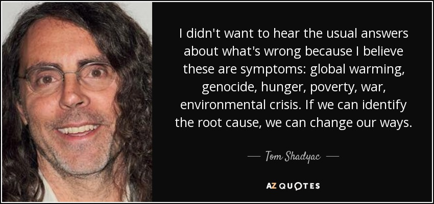 I didn't want to hear the usual answers about what's wrong because I believe these are symptoms: global warming, genocide, hunger, poverty, war, environmental crisis. If we can identify the root cause, we can change our ways. - Tom Shadyac