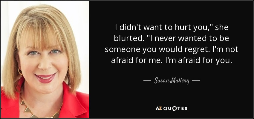 Susan Mallery Quote I Didnt Want To Hurt You She Blurted I