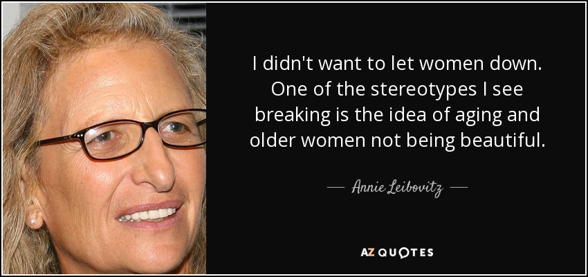 I didn't want to let women down. One of the stereotypes I see breaking is the idea of aging and older women not being beautiful. - Annie Leibovitz