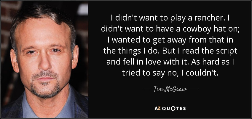 I didn't want to play a rancher. I didn't want to have a cowboy hat on; I wanted to get away from that in the things I do. But I read the script and fell in love with it. As hard as I tried to say no, I couldn't. - Tim McGraw