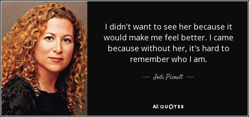 I didn't want to see her because it would make me feel better. I came because without her, it's hard to remember who I am. - Jodi Picoult